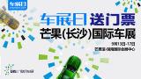 【车展日】又送福利 芒果(长沙)国际车展门票限量抢