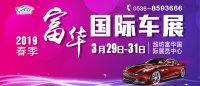 2019富华春季国际车展大揭秘:亮点、优惠、福利都在这里!