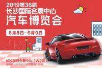 2019第36届长沙国际会展中心汽车博览会6月8日盛大开幕