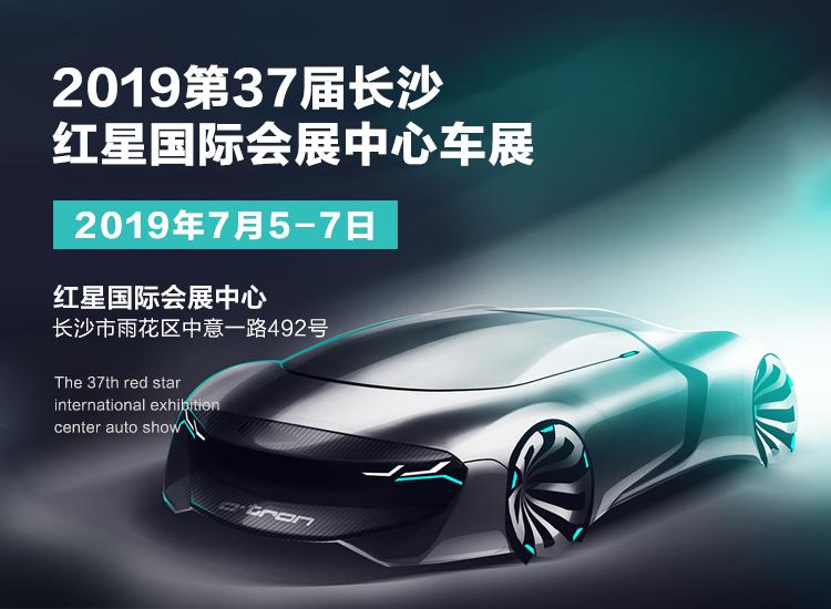 2019长沙红星车展7月5日盛大开幕